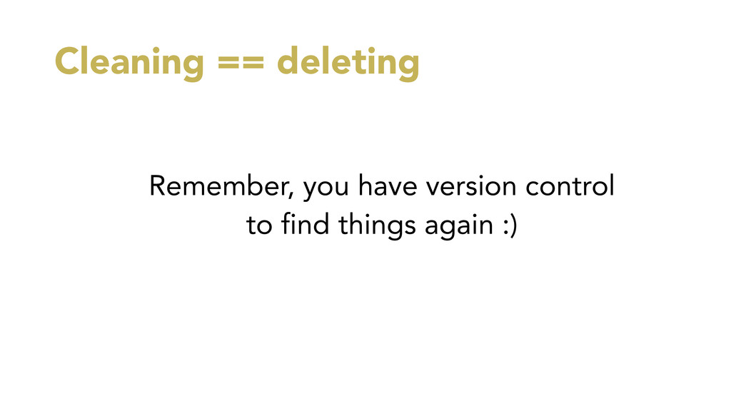 Cleaning == deleting Remember, you have version...