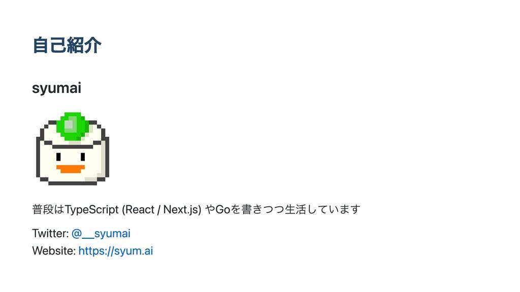 自己紹介 syumai 普段はTypeScript (React / Next.js) やGo...