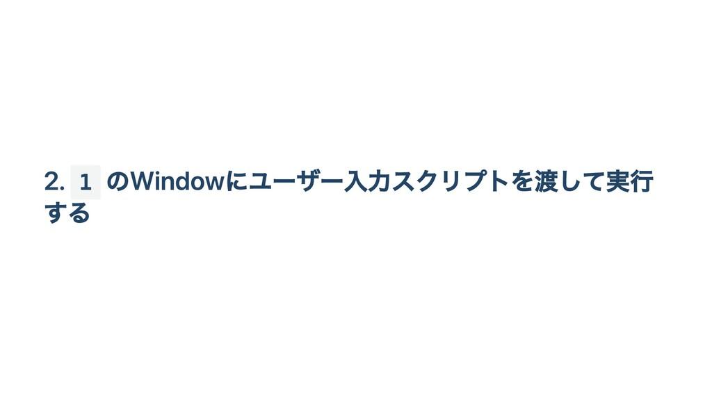 2. 1 のWindowにユーザー入力スクリプトを渡して実行 する