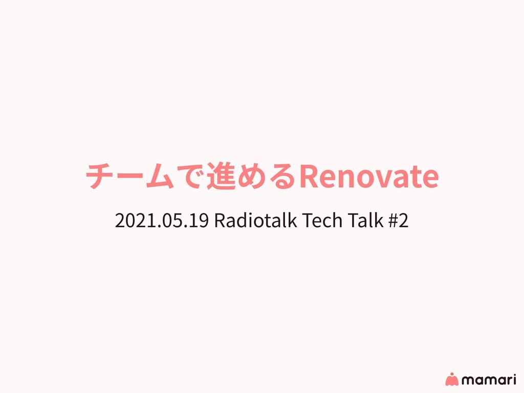 チームで進めるRenovate 2021.05.19 Radiotalk Tech Talk ...
