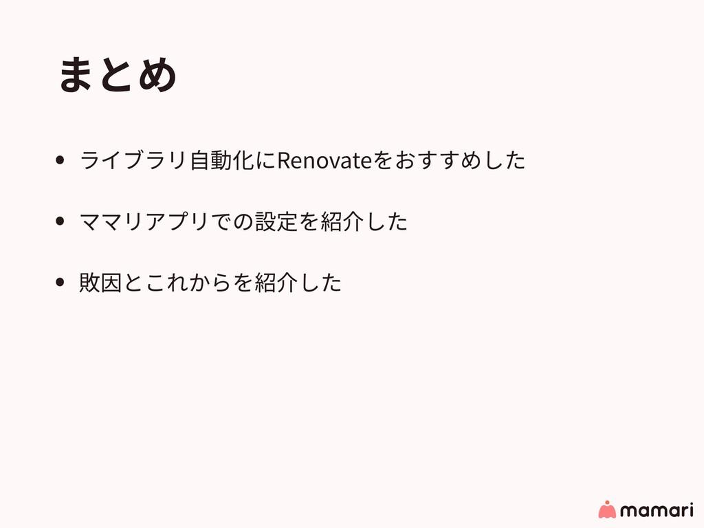 まとめ • ライブラリ⾃動化にRenovateをおすすめした • ママリアプリでの設定を紹介し...