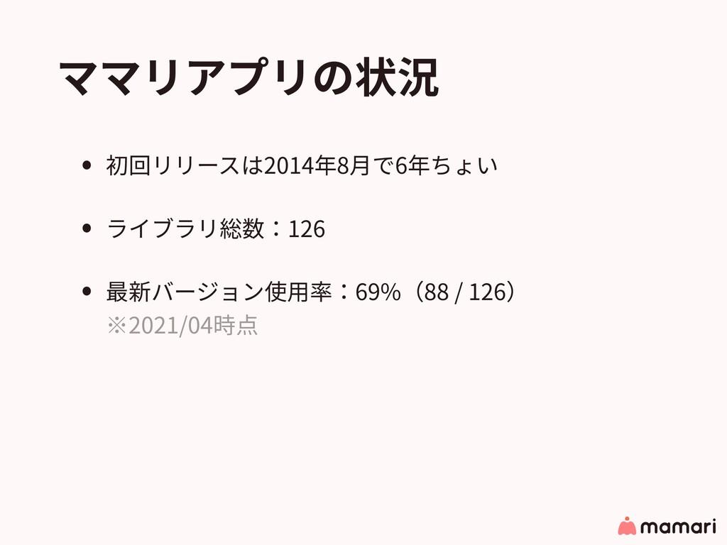 ママリアプリの状況 • 初回リリースは2014年8⽉で6年ちょい • ライブラリ総数:126 ...