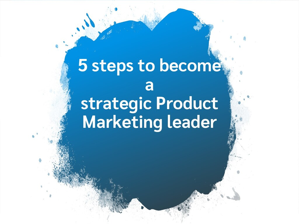 5 steps to become a strategic Product Marketing...