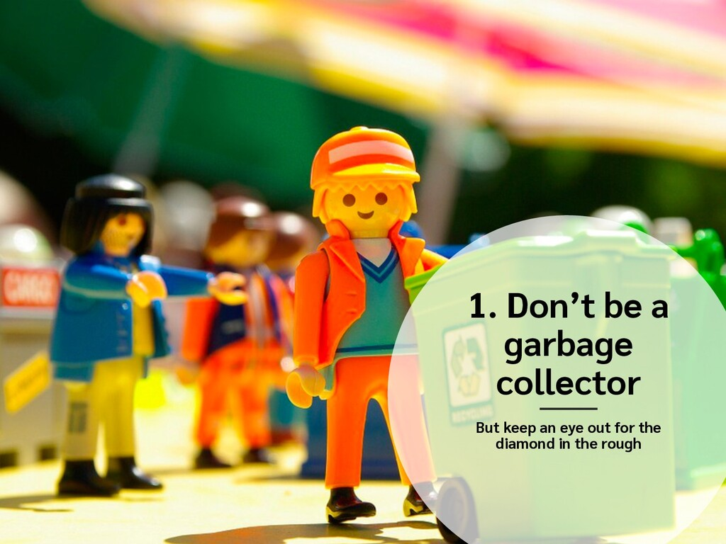 1. Don't be a garbage collector But keep an eye...