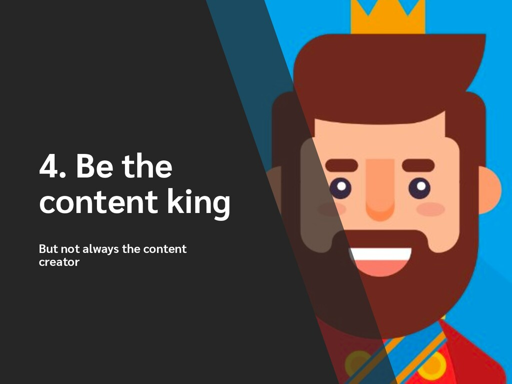 4. Be the content king But not always the conte...