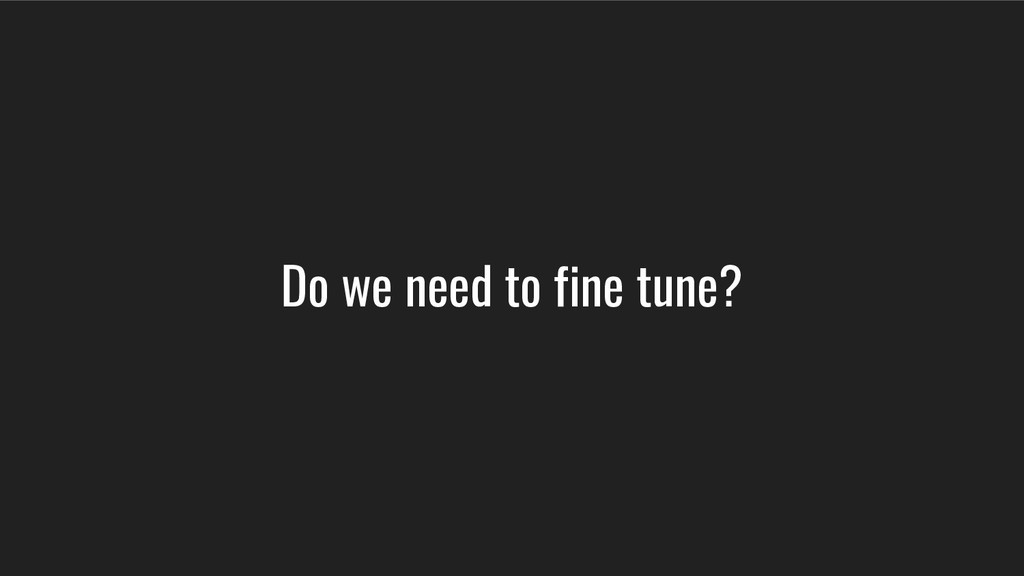 Do we need to fine tune?