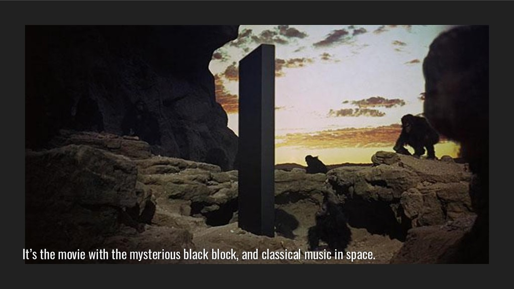 It's the movie with the mysterious black block,...