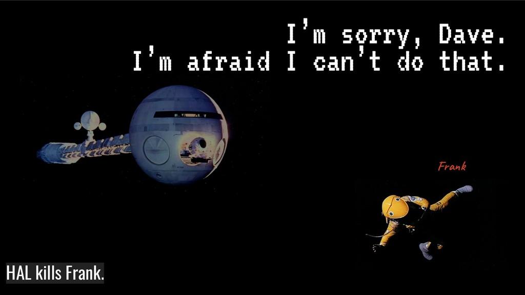I'm sorry, Dave. I'm afraid I can't do that. Fr...