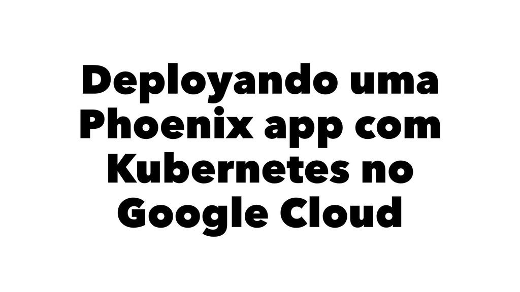 Deployando uma Phoenix app com Kubernetes no Go...