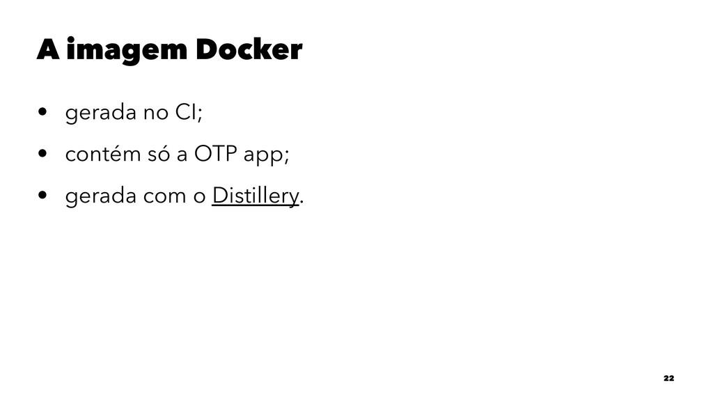 A imagem Docker • gerada no CI; • contém só a O...