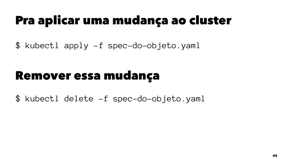 Pra aplicar uma mudança ao cluster $ kubectl ap...