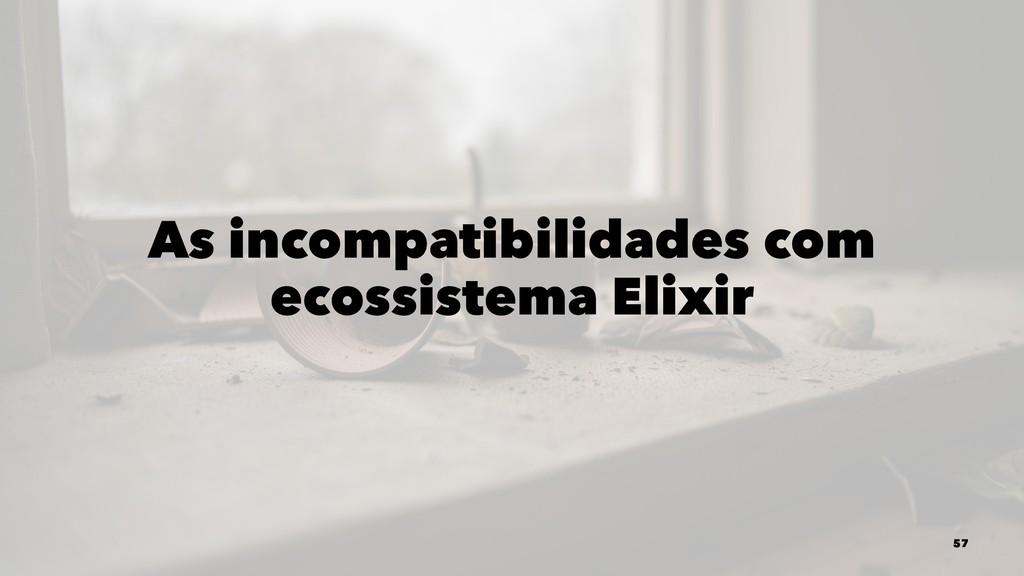 As incompatibilidades com ecossistema Elixir 57