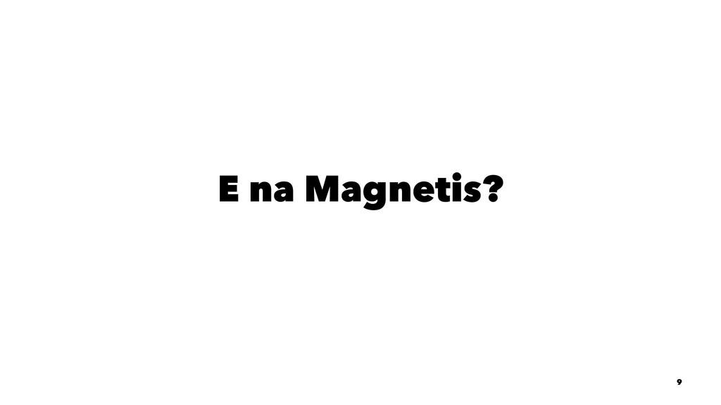E na Magnetis? 9