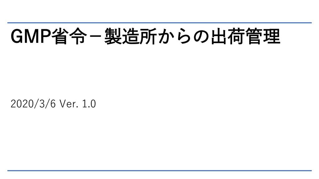 GMP省令-製造所からの出荷管理 2020/3/6 Ver. 1.0