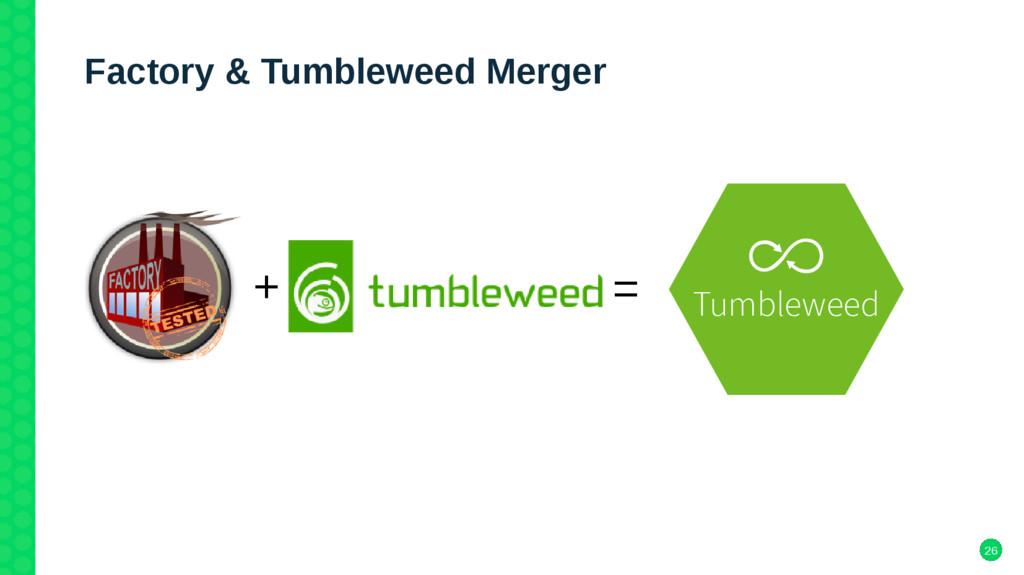 26 Factory & Tumbleweed Merger + = Tumbleweed