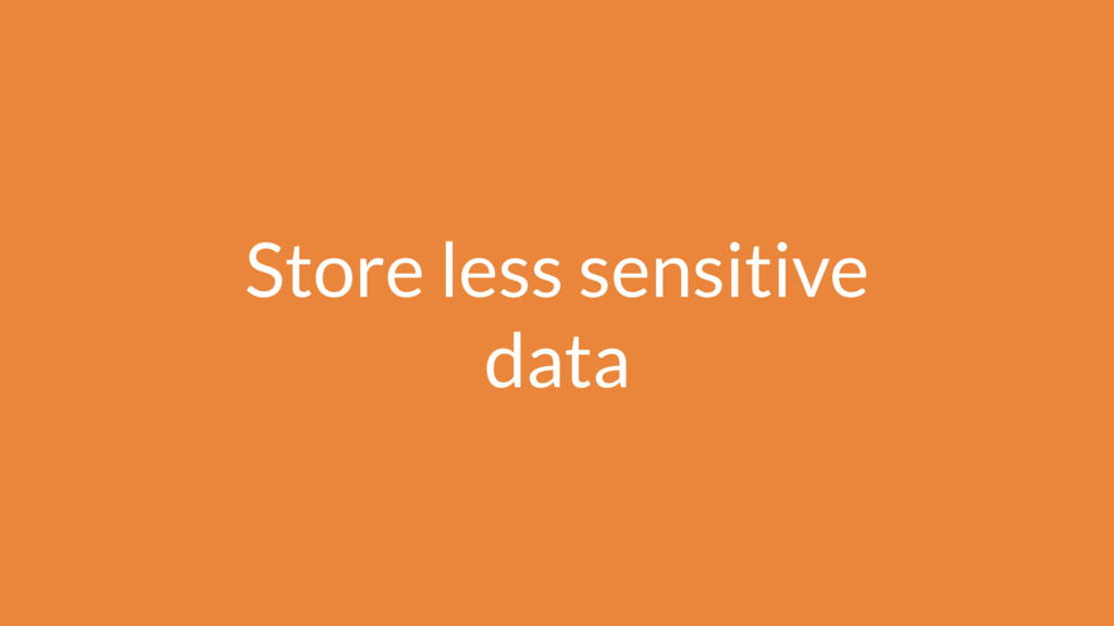 Store less sensitive data