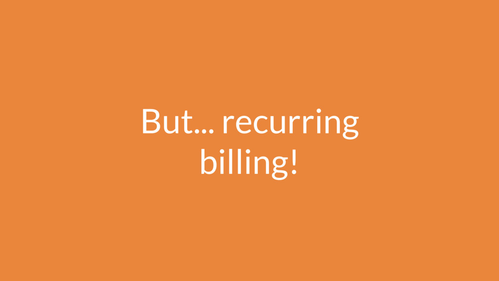 But... recurring billing!
