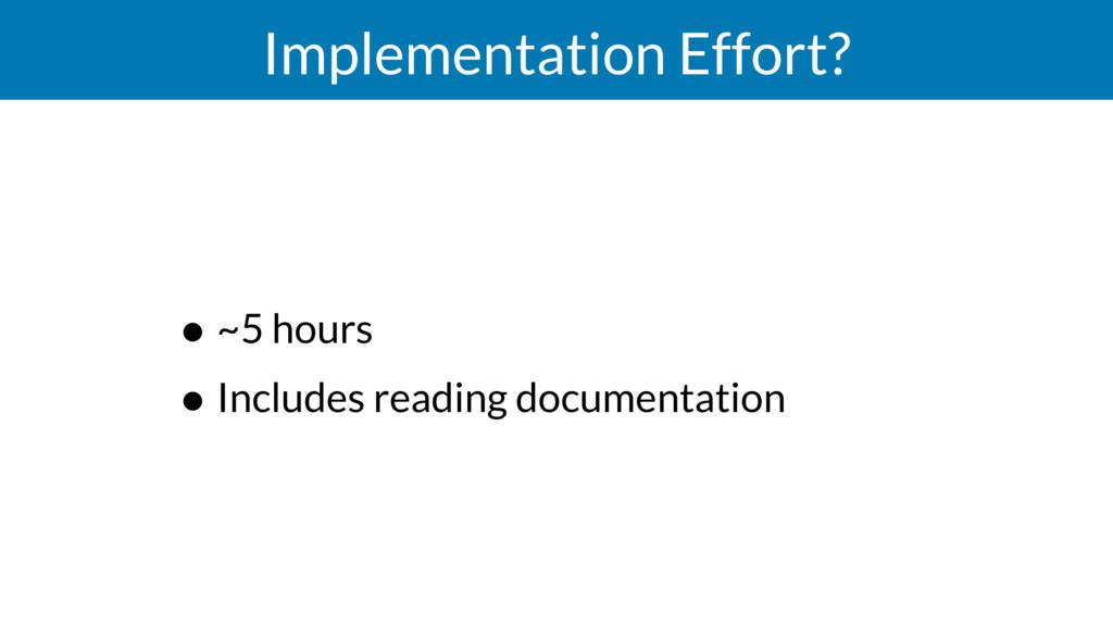 Implementation Effort? • ~5 hours • Includes re...