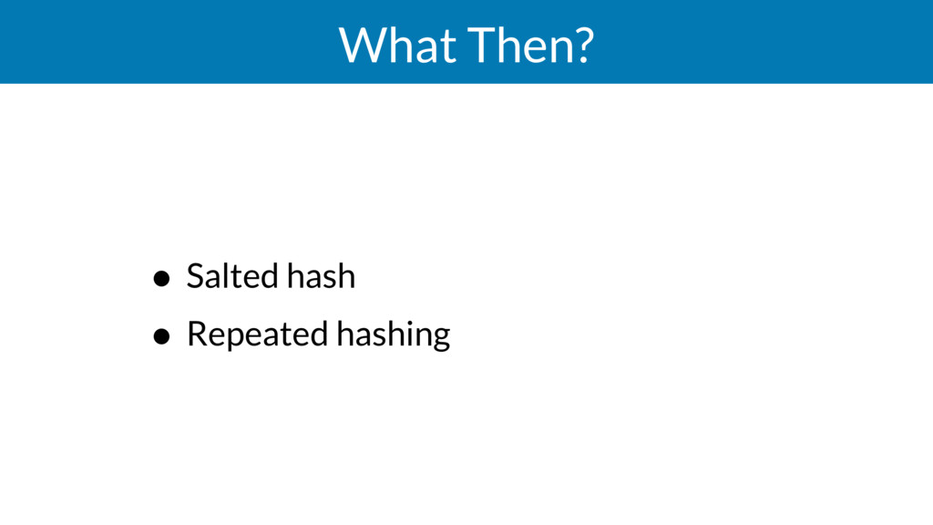 What Then? • Salted hash • Repeated hashing
