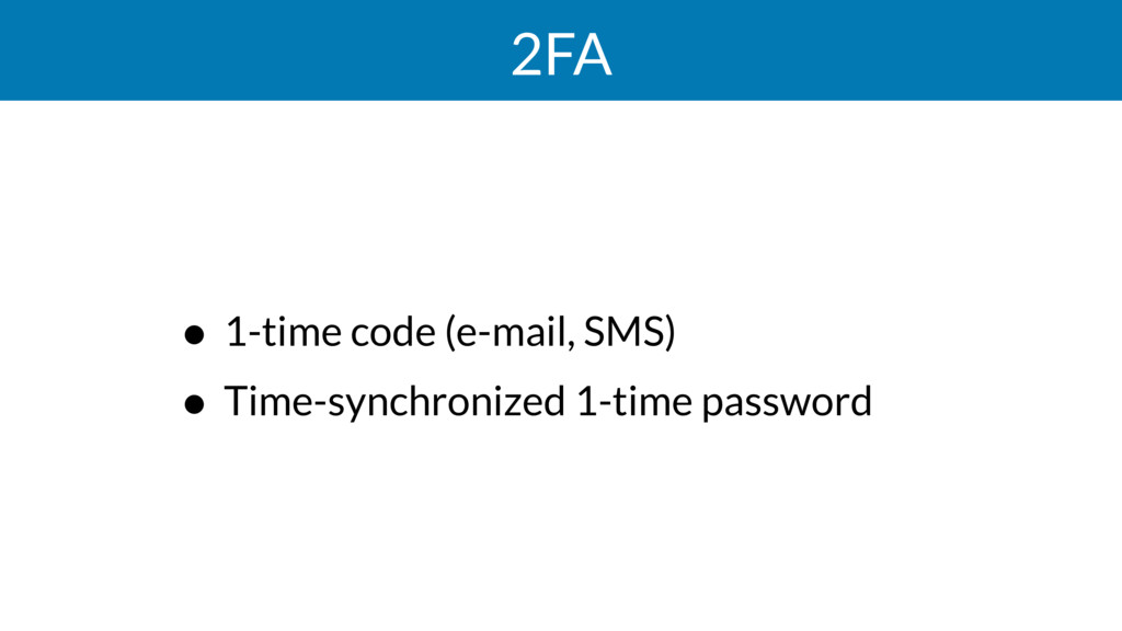2FA • 1-time code (e-mail, SMS) • Time-synchron...