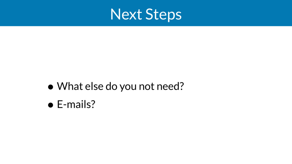 Next Steps • What else do you not need? • E-mai...