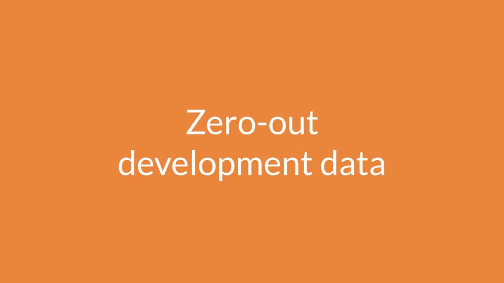 Zero-out development data