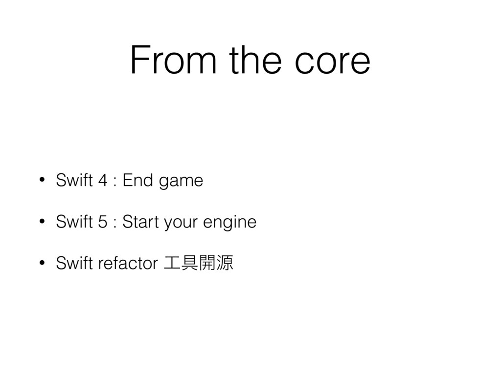 From the core • Swift 4 : End game • Swift 5 : ...