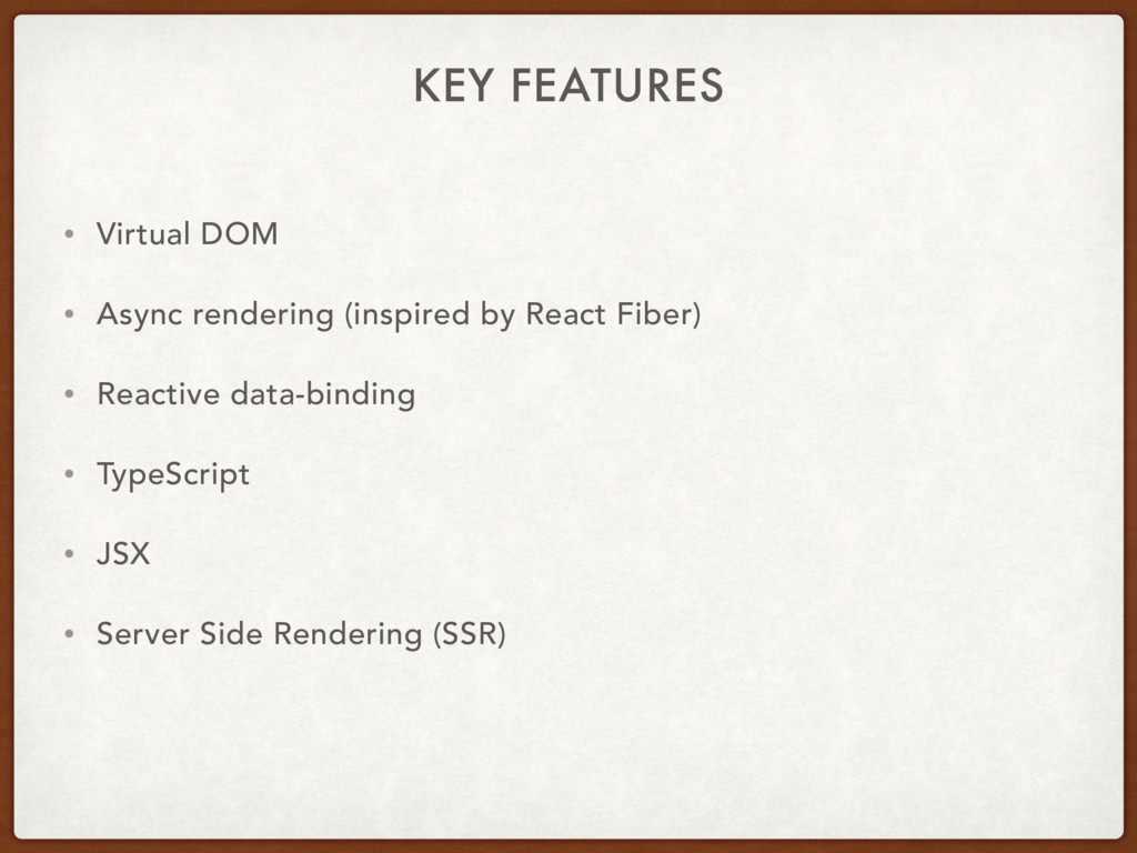 KEY FEATURES • Virtual DOM • Async rendering (i...