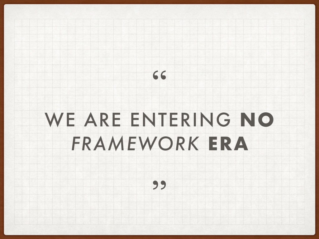 "WE ARE ENTERING NO FRAMEWORK ERA "" """