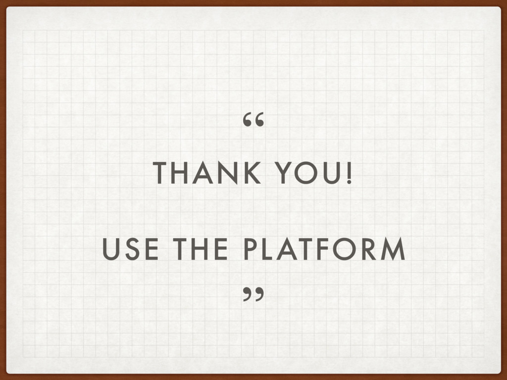 "THANK YOU! USE THE PLATFORM "" """