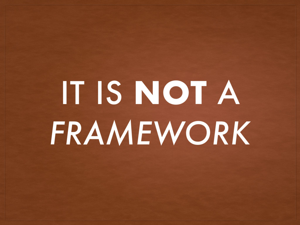 IT IS NOT A FRAMEWORK