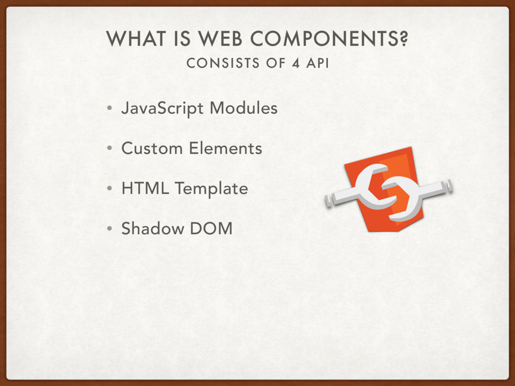 CONSISTS OF 4 API WHAT IS WEB COMPONENTS? • Jav...