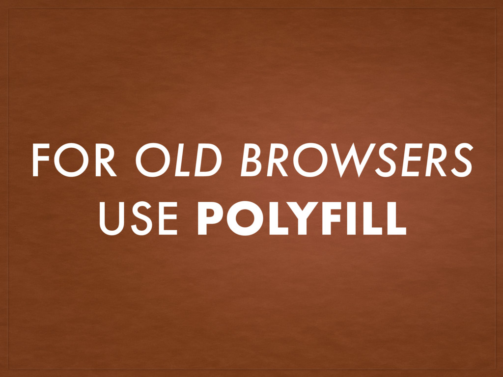 FOR OLD BROWSERS USE POLYFILL
