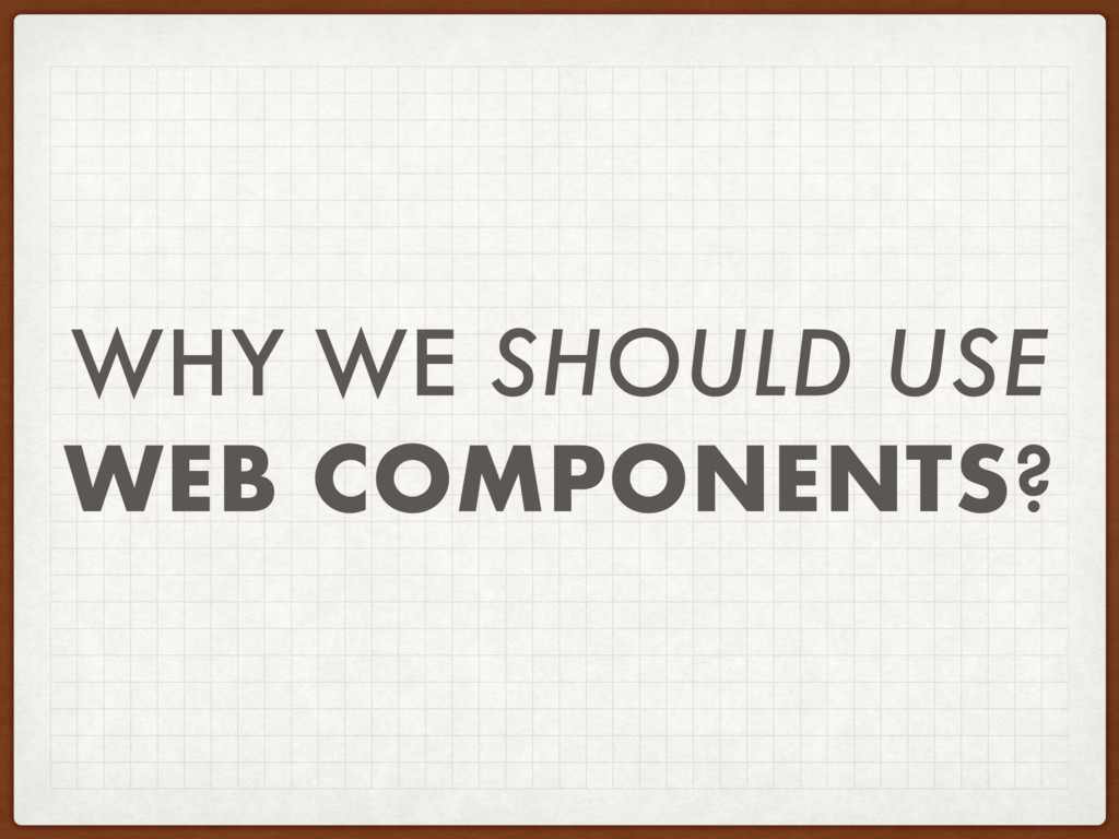 WHY WE SHOULD USE WEB COMPONENTS?