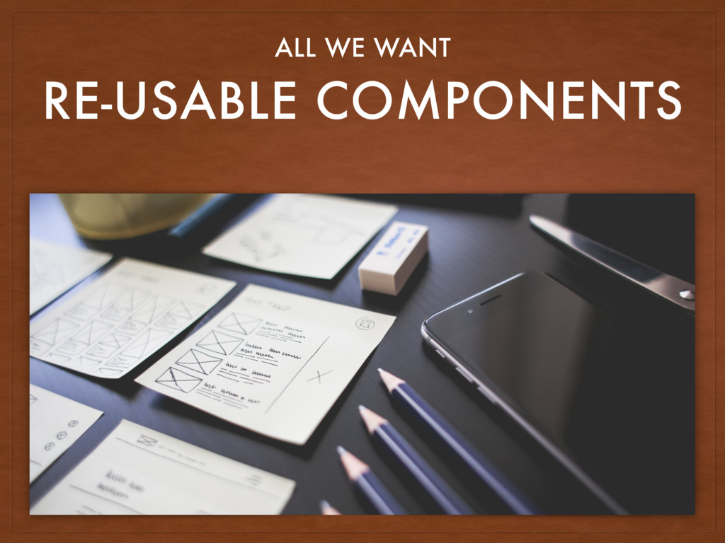 RE-USABLE COMPONENTS ALL WE WANT