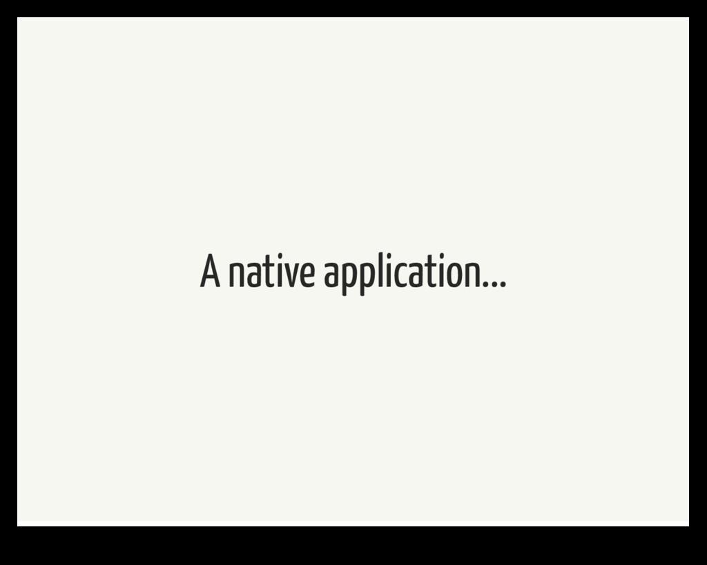A native application...