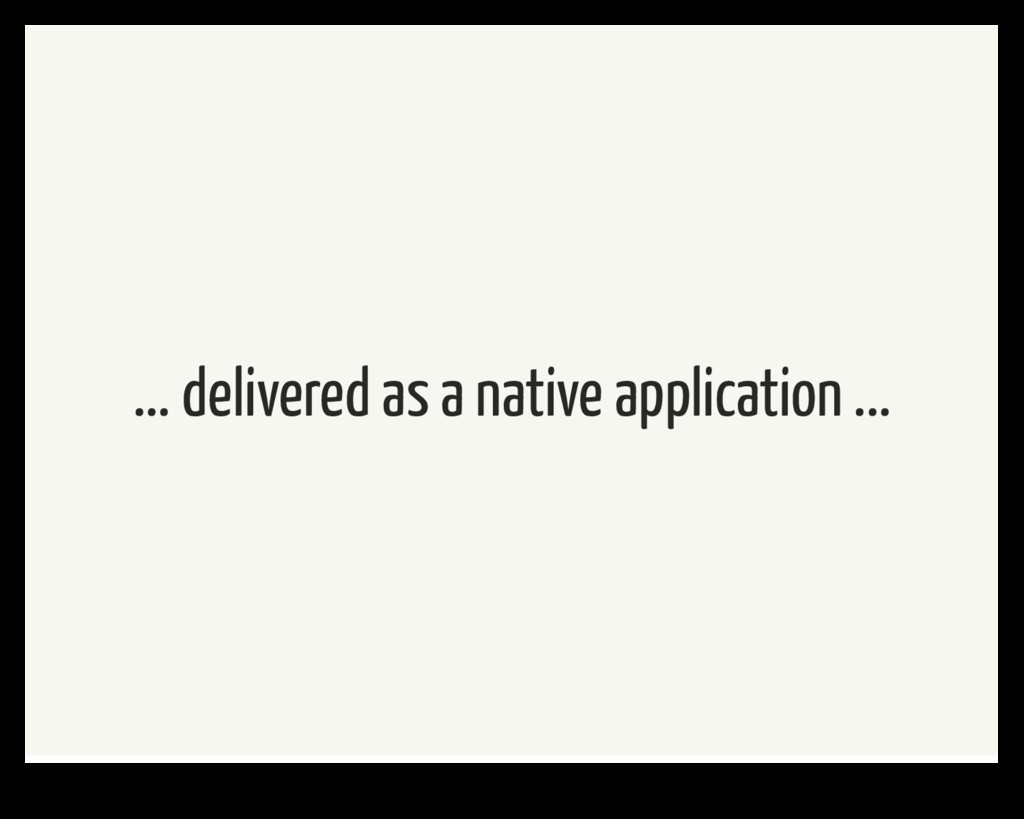 ... delivered as a native application ...