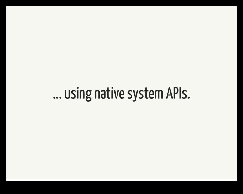 ... using native system APIs.