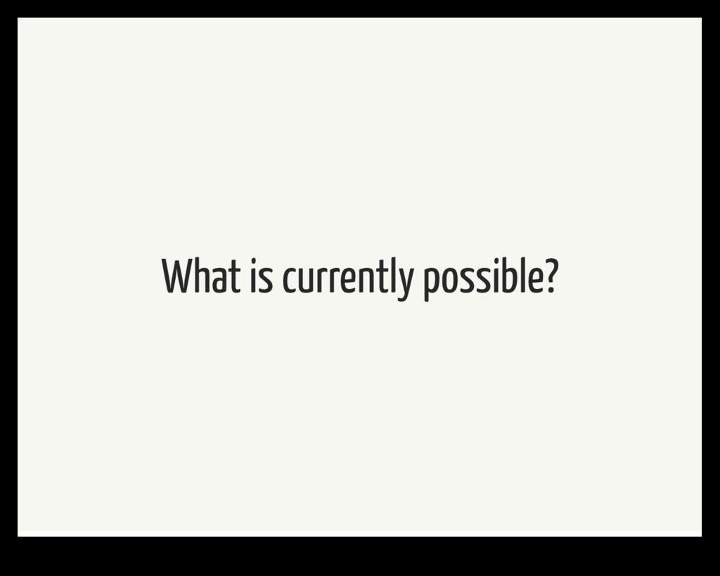 What is currently possible?