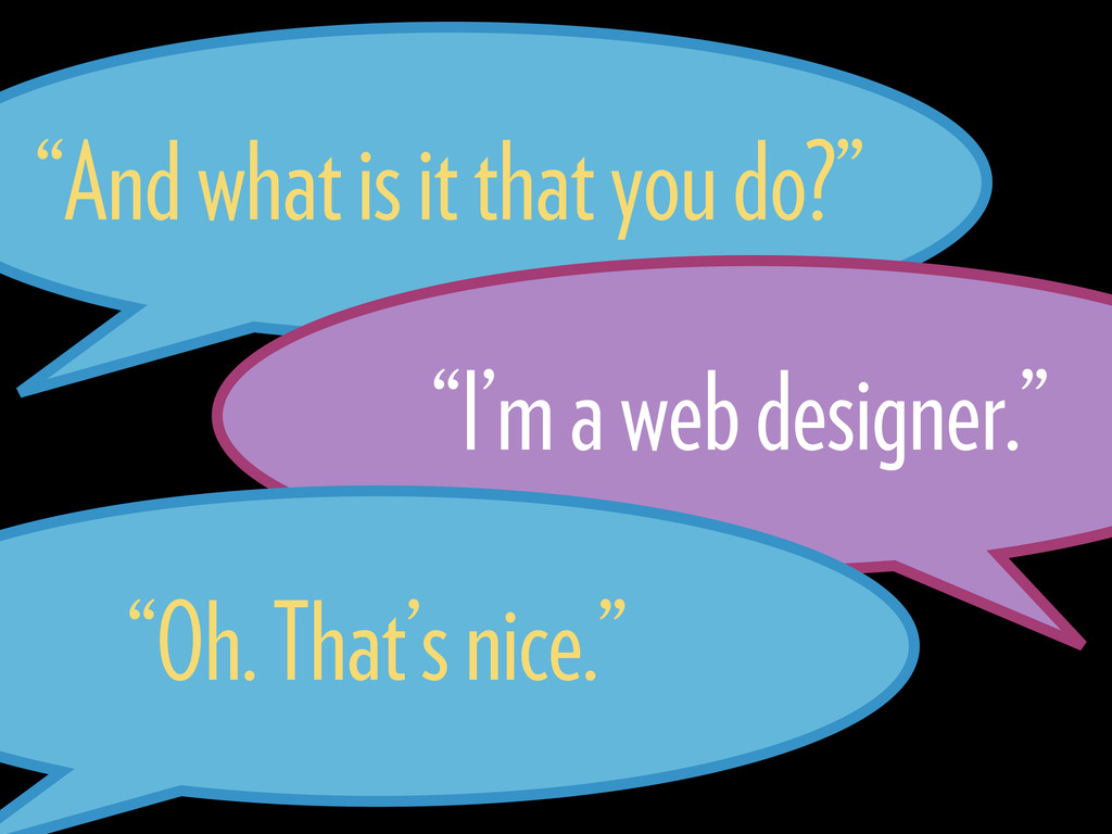 """And what is it that you do?"" ""I'm a web design..."