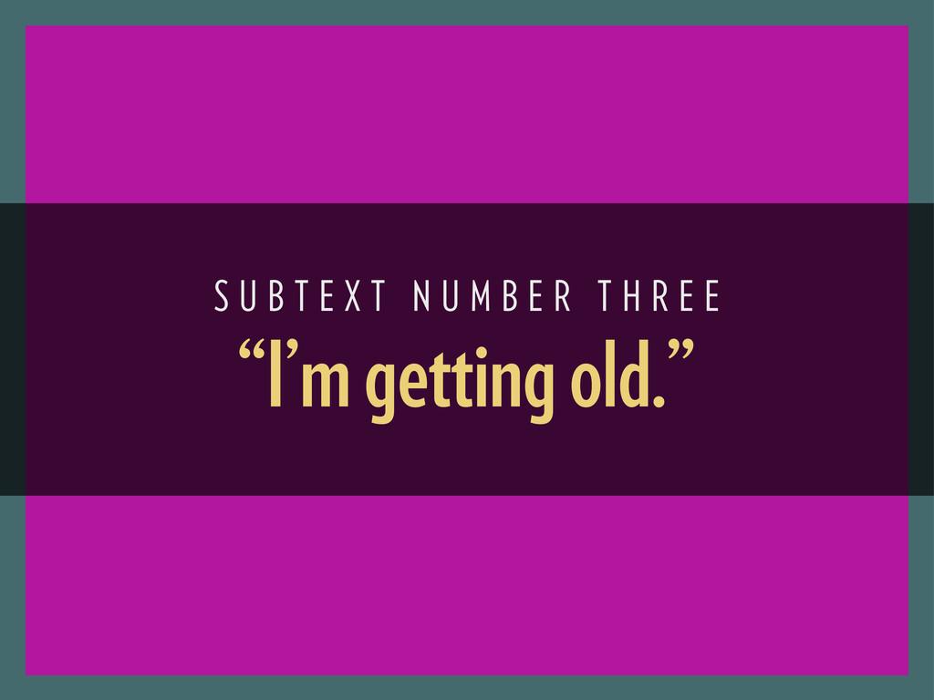 """I'm getting old."" S U B T E X T N U M B E R T ..."