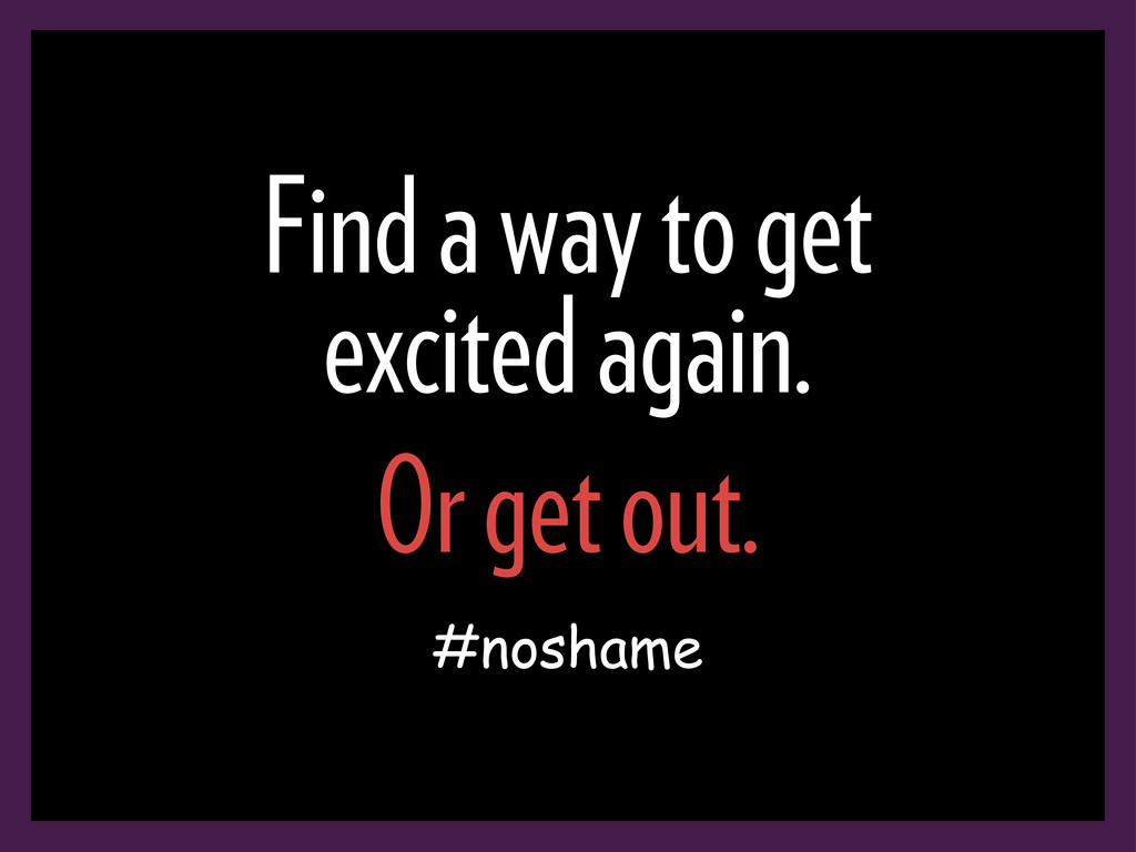 Find a way to get excited again. Or get out. #n...