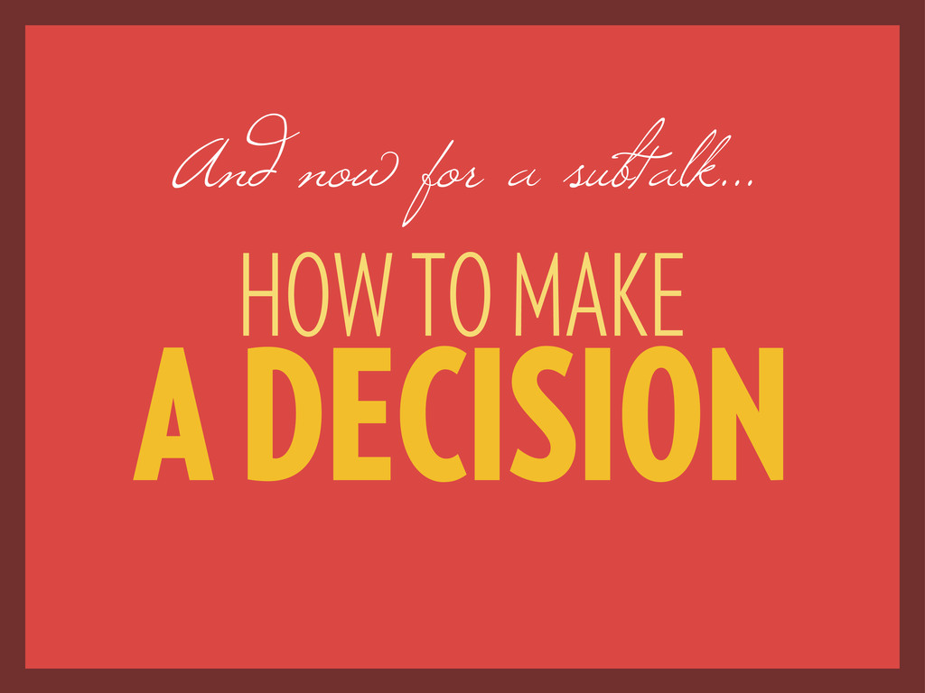 HOW TO MAKE A DECISION And now for a subtalk...