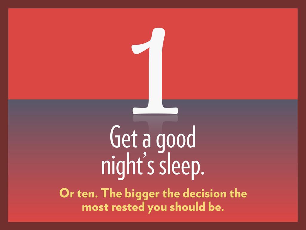 Get a good night's sleep. 1 Or ten. The bigger ...