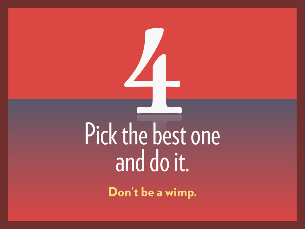 4 Pick the best one and do it. Don't be a wimp.