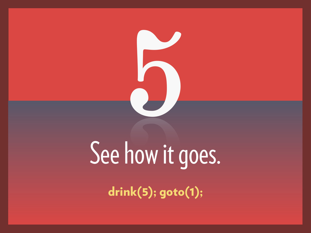 5 See how it goes. drink(5); goto(1);