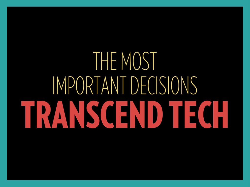 THE MOST IMPORTANT DECISIONS TRANSCEND TECH