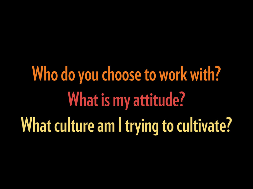 Who do you choose to work with? What is my atti...