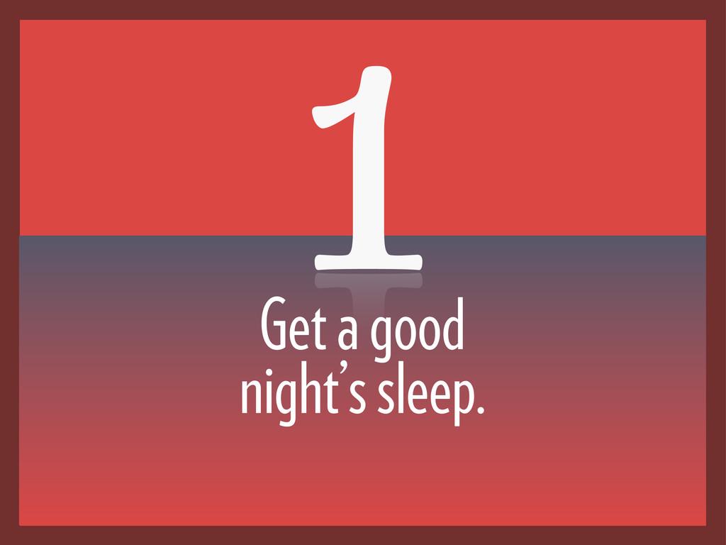 Get a good night's sleep. 1