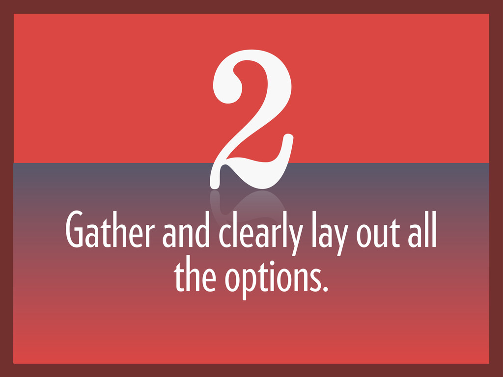 2 Gather and clearly lay out all the options.